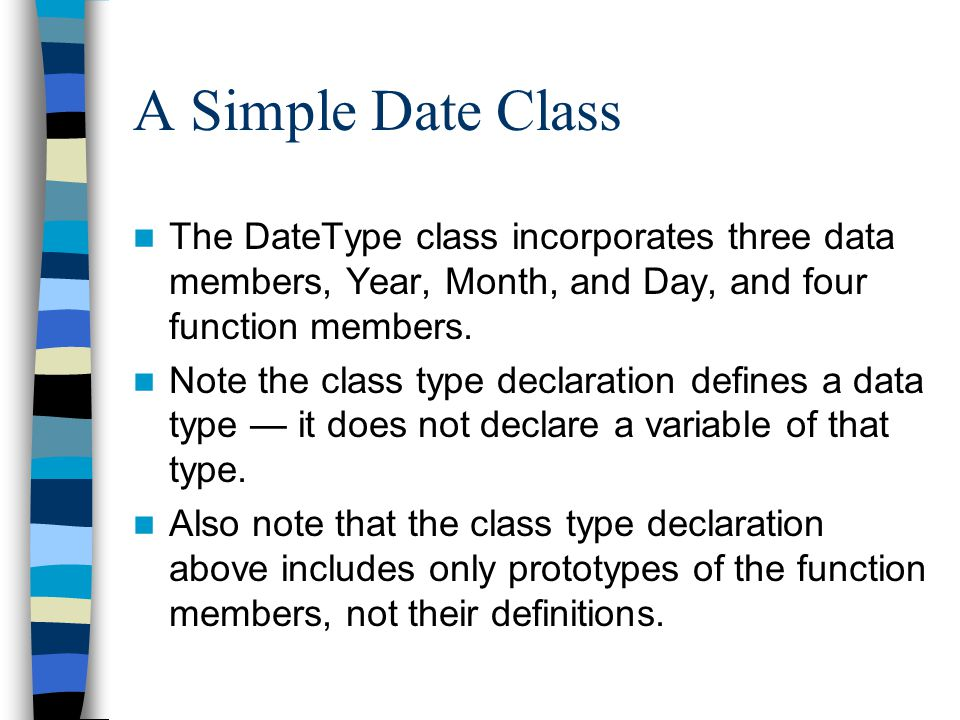 A Simple Date Class The DateType class incorporates three data members, Year, Month, and Day, and four function members. Note the class type declarati
