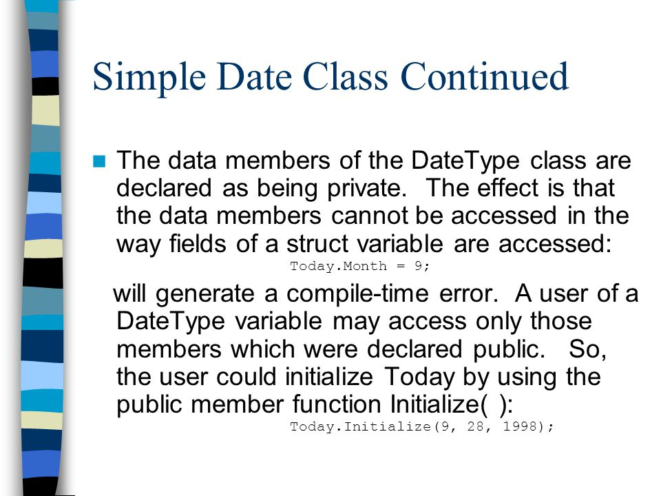 Simple Date Class Continued The data members of the DateType class are declared as being private. The effect is that the data members cannot be access