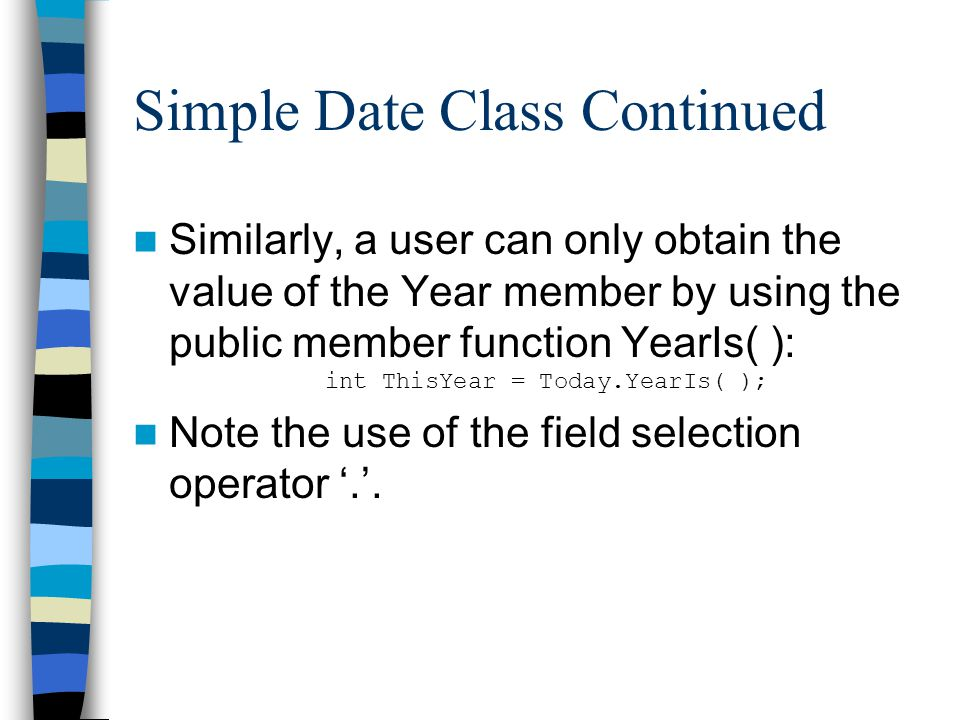 Simple Date Class Continued Similarly, a user can only obtain the value of the Year member by using the public member function YearIs( ): int ThisYear