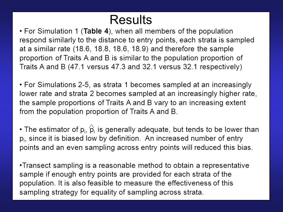 Results For Simulation 1 (Table 4), when all members of the population respond similarly to the distance to entry points, each strata is sampled at a similar rate (18.6, 18.8, 18.6, 18.9) and therefore the sample proportion of Traits A and B is similar to the population proportion of Traits A and B (47.1 versus 47.3 and 32.1 versus 32.1 respectively) For Simulations 2-5, as strata 1 becomes sampled at an increasingly lower rate and strata 2 becomes sampled at an increasingly higher rate, the sample proportions of Traits A and B vary to an increasing extent from the population proportion of Traits A and B.