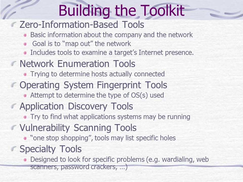 Building the Toolkit Zero-Information-Based Tools Basic information about the company and the network Goal is to map out the network Includes tools to examine a target's Internet presence.