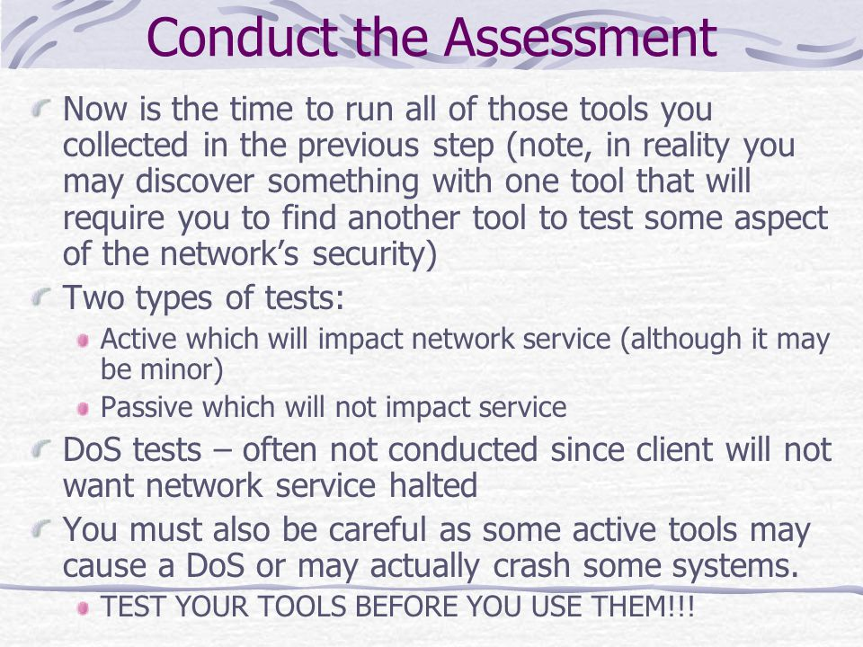 Conduct the Assessment Now is the time to run all of those tools you collected in the previous step (note, in reality you may discover something with one tool that will require you to find another tool to test some aspect of the network's security) Two types of tests: Active which will impact network service (although it may be minor) Passive which will not impact service DoS tests – often not conducted since client will not want network service halted You must also be careful as some active tools may cause a DoS or may actually crash some systems.
