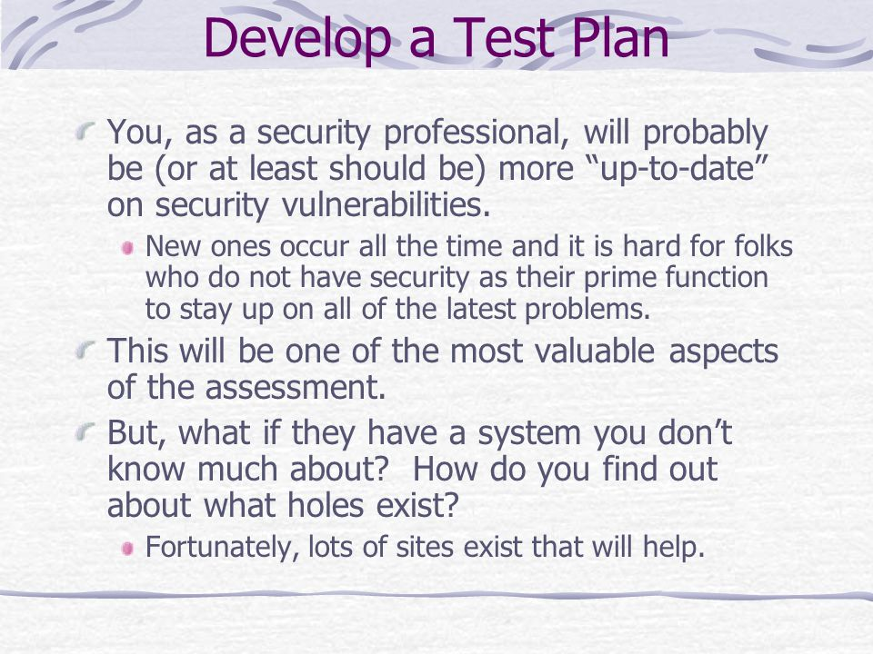 Develop a Test Plan You, as a security professional, will probably be (or at least should be) more up-to-date on security vulnerabilities.