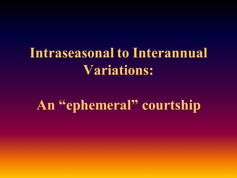 Intraseasonal to Interannual Variations: An ephemeral courtship