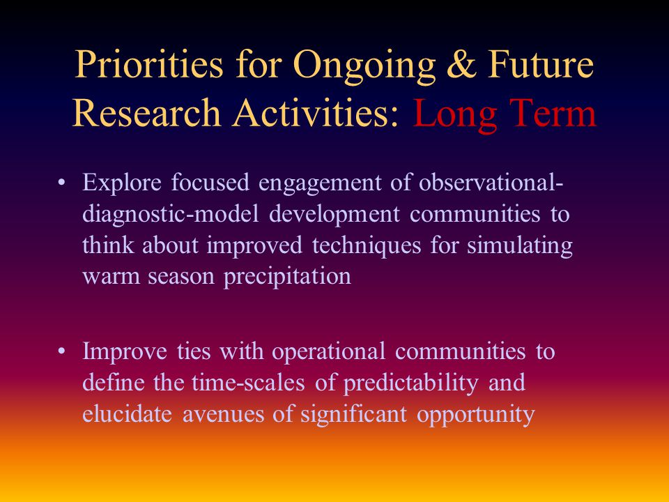 Priorities for Ongoing & Future Research Activities: Long Term Explore focused engagement of observational- diagnostic-model development communities to think about improved techniques for simulating warm season precipitation Improve ties with operational communities to define the time-scales of predictability and elucidate avenues of significant opportunity