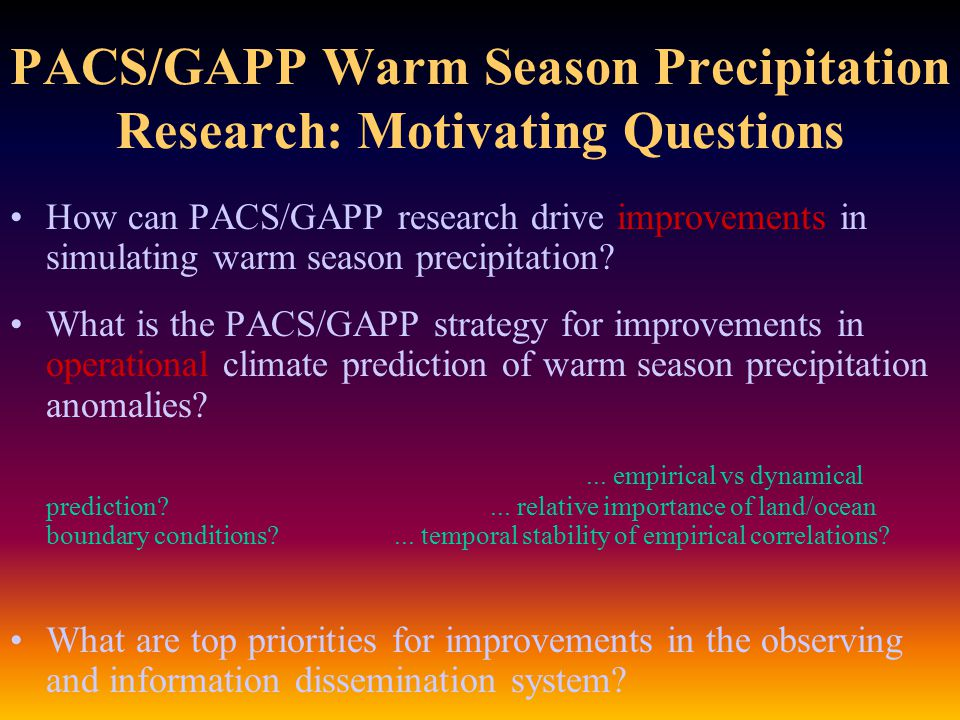 Discussion [3]: Predictability Operational seasonal predictability of warm season precipitation is close to zero GAPP empirical research on seasonal prediction has suggested new pathways to predictability, but also demonstrated that observed interannual lead/lag relationships are not temporally stationary Current global model sensitivity to prescribed summer SST anomalies is problematic so...