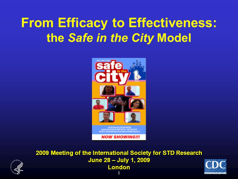 1 From Efficacy to Effectiveness: the Safe in the City Model 2009 Meeting of the International Society for STD Research June 28 – July 1, 2009 London 2009 Meeting of the International Society for STD Research June 28 – July 1, 2009 London