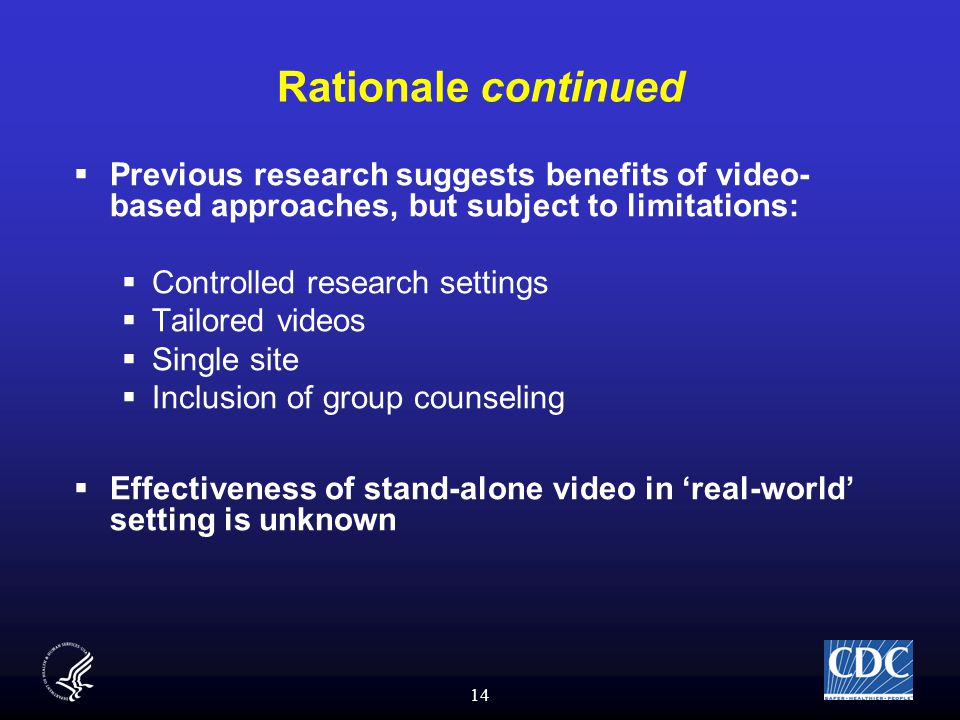 14 Rationale continued  Previous research suggests benefits of video- based approaches, but subject to limitations:  Controlled research settings  Tailored videos  Single site  Inclusion of group counseling  Effectiveness of stand-alone video in 'real-world' setting is unknown