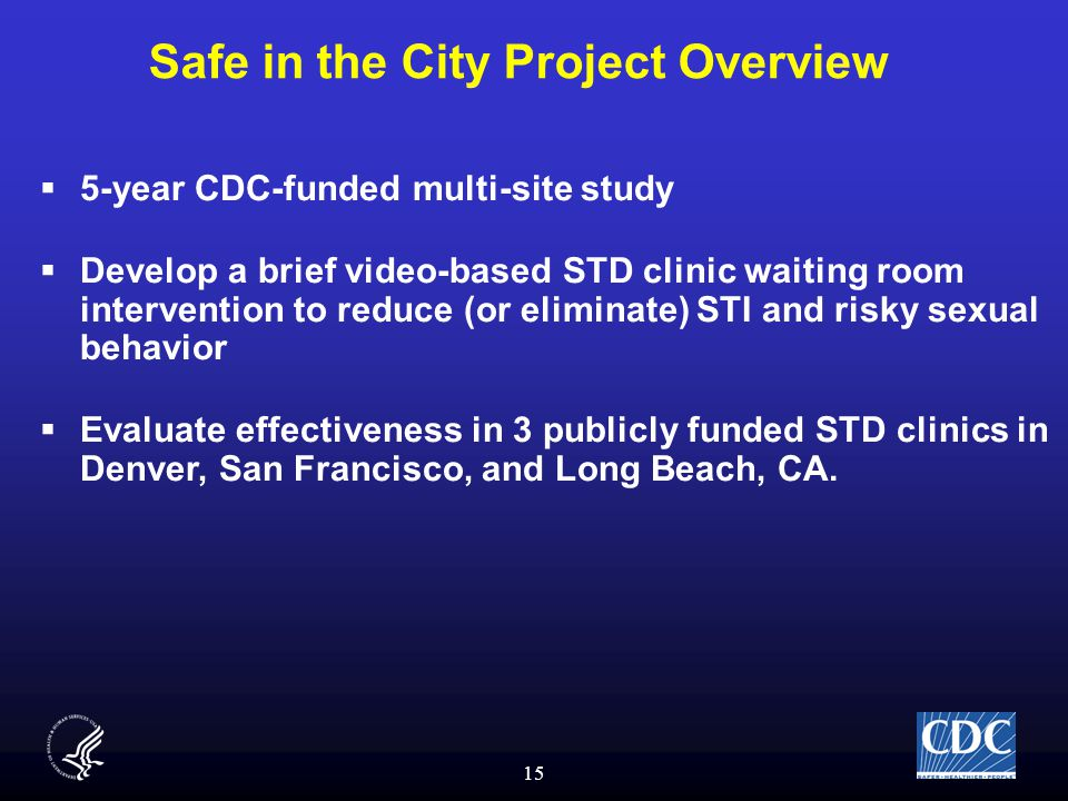 15 Safe in the City Project Overview  5-year CDC-funded multi-site study  Develop a brief video-based STD clinic waiting room intervention to reduce (or eliminate) STI and risky sexual behavior  Evaluate effectiveness in 3 publicly funded STD clinics in Denver, San Francisco, and Long Beach, CA.