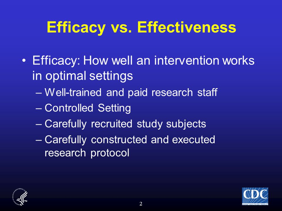 2 Efficacy vs. Effectiveness Efficacy: How well an intervention works in optimal settings –Well-trained and paid research staff –Controlled Setting –C