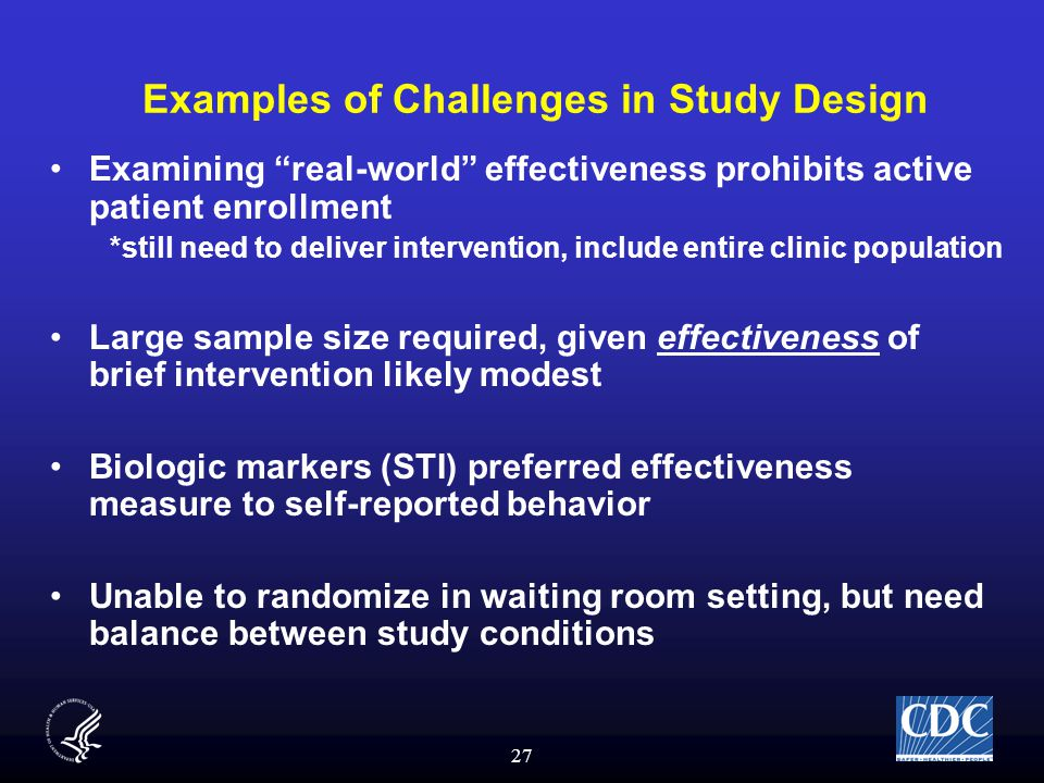 27 Examples of Challenges in Study Design Examining real-world effectiveness prohibits active patient enrollment *still need to deliver intervention, include entire clinic population Large sample size required, given effectiveness of brief intervention likely modest Biologic markers (STI) preferred effectiveness measure to self-reported behavior Unable to randomize in waiting room setting, but need balance between study conditions