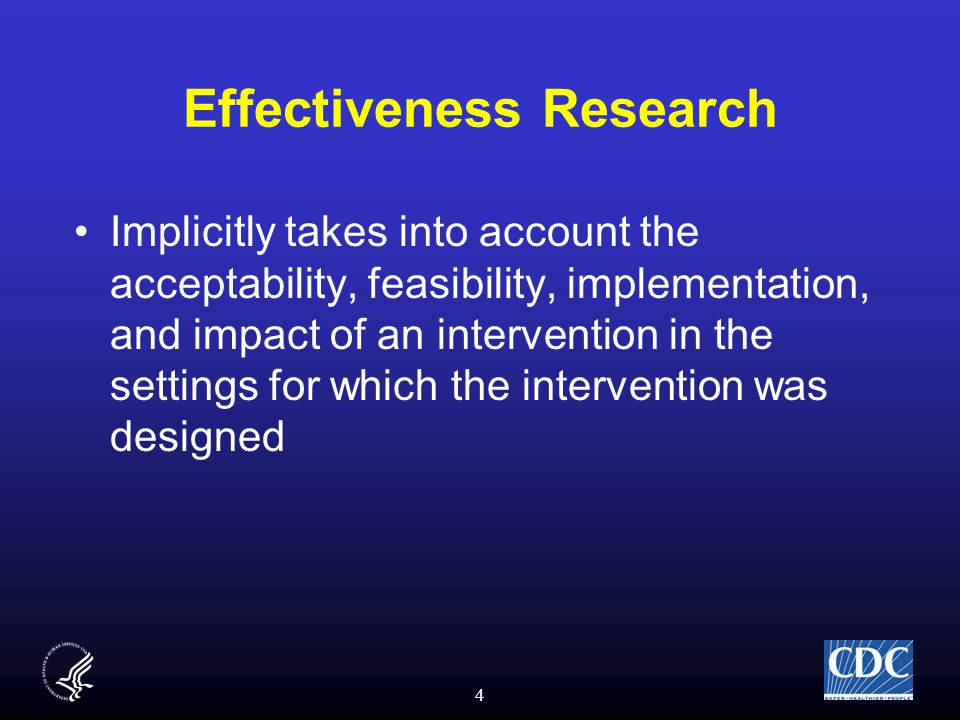 4 Effectiveness Research Implicitly takes into account the acceptability, feasibility, implementation, and impact of an intervention in the settings for which the intervention was designed