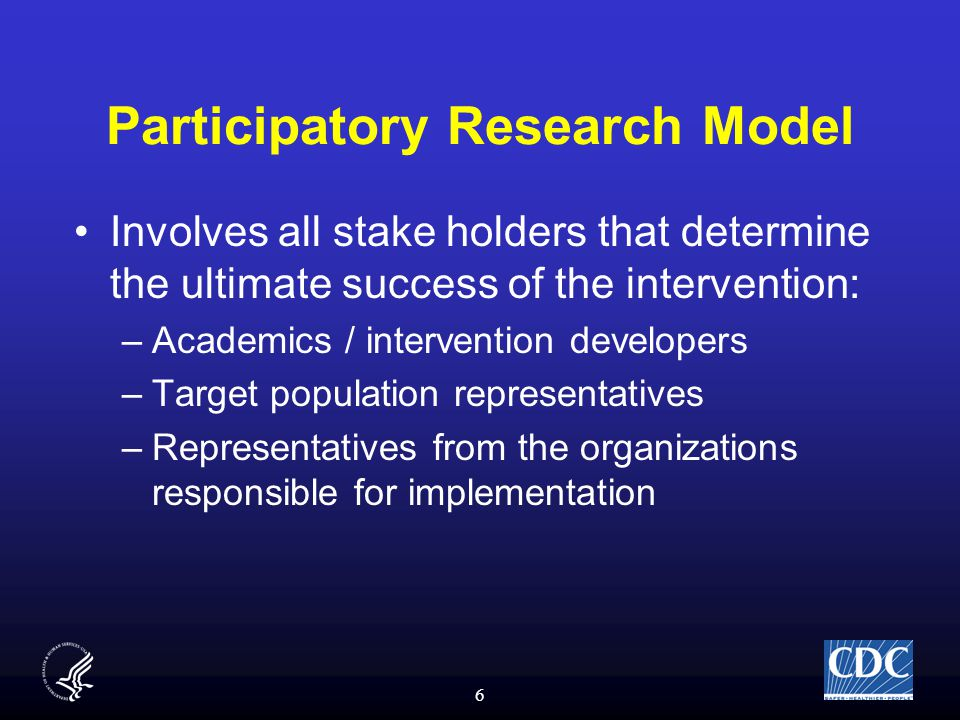 6 Participatory Research Model Involves all stake holders that determine the ultimate success of the intervention: –Academics / intervention developers –Target population representatives –Representatives from the organizations responsible for implementation