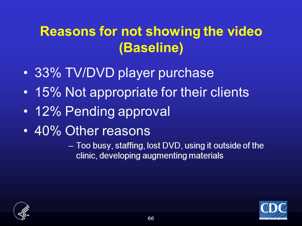 66 Reasons for not showing the video (Baseline) 33% TV/DVD player purchase 15% Not appropriate for their clients 12% Pending approval 40% Other reasons –Too busy, staffing, lost DVD, using it outside of the clinic, developing augmenting materials