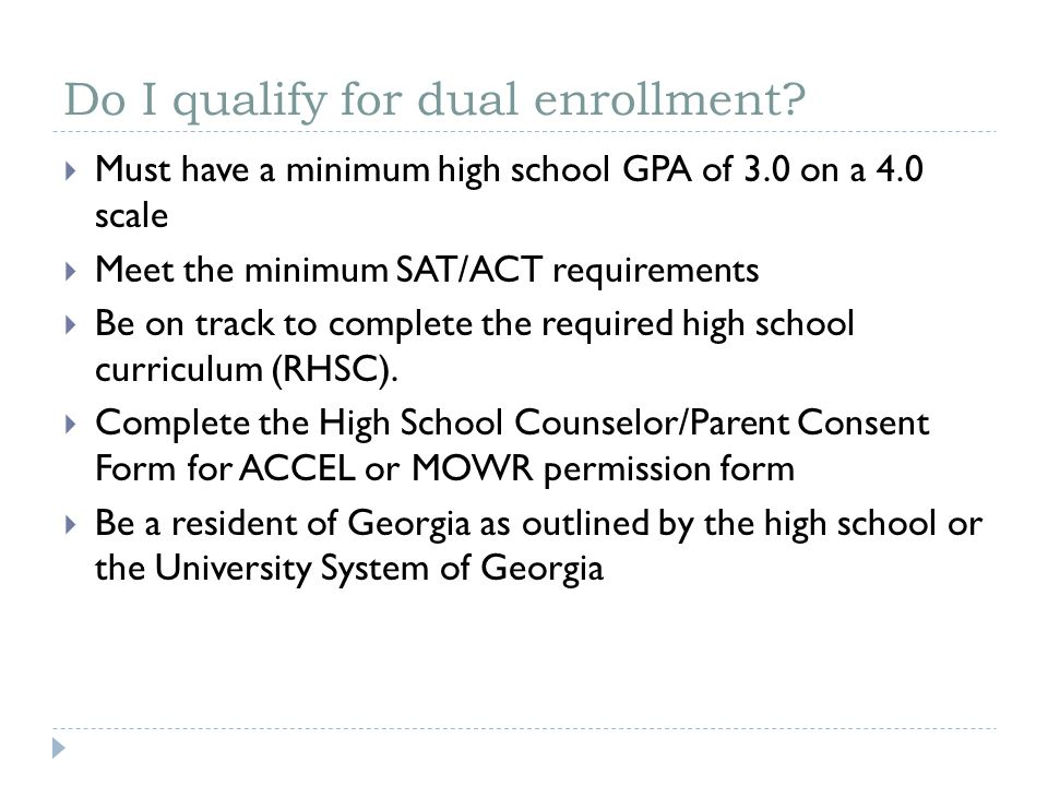 Do I qualify for dual enrollment?  Must have a minimum high school GPA of 3.0 on a 4.0 scale  Meet the minimum SAT/ACT requirements  Be on track to