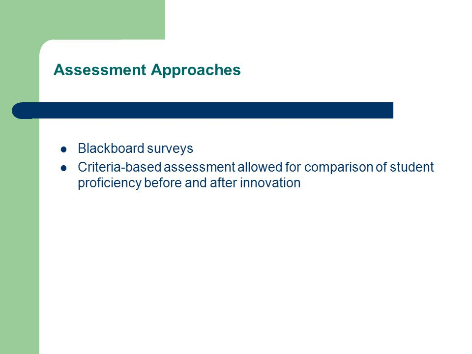 Assessment Approaches Blackboard surveys Criteria-based assessment allowed for comparison of student proficiency before and after innovation