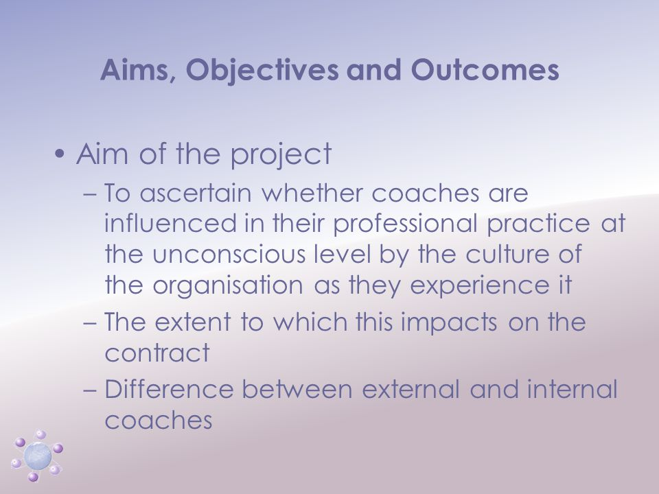 www.icbcoaching.com Aims, Objectives and Outcomes Aim of the project –To ascertain whether coaches are influenced in their professional practice at the unconscious level by the culture of the organisation as they experience it –The extent to which this impacts on the contract –Difference between external and internal coaches