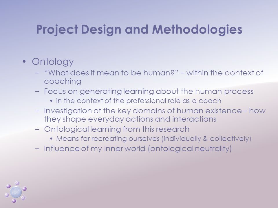 www.icbcoaching.com Project Design and Methodologies Ontology – What does it mean to be human – within the context of coaching –Focus on generating learning about the human process in the context of the professional role as a coach –Investigation of the key domains of human existence – how they shape everyday actions and interactions –Ontological learning from this research Means for recreating ourselves (individually & collectively) –Influence of my inner world (ontological neutrality)