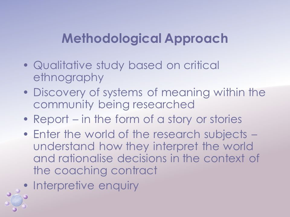 www.icbcoaching.com Methodological Approach Qualitative study based on critical ethnography Discovery of systems of meaning within the community being researched Report – in the form of a story or stories Enter the world of the research subjects – understand how they interpret the world and rationalise decisions in the context of the coaching contract Interpretive enquiry