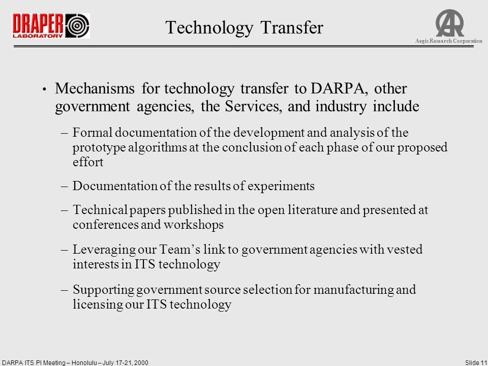 DARPA ITS PI Meeting – Honolulu – July 17-21, 2000Slide 11 Aegis Research Corporation Technology Transfer Mechanisms for technology transfer to DARPA, other government agencies, the Services, and industry include –Formal documentation of the development and analysis of the prototype algorithms at the conclusion of each phase of our proposed effort –Documentation of the results of experiments –Technical papers published in the open literature and presented at conferences and workshops –Leveraging our Team's link to government agencies with vested interests in ITS technology –Supporting government source selection for manufacturing and licensing our ITS technology