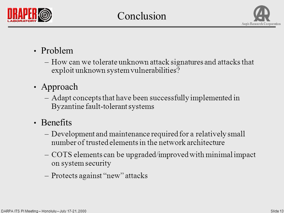 DARPA ITS PI Meeting – Honolulu – July 17-21, 2000Slide 13 Aegis Research Corporation Conclusion Problem –How can we tolerate unknown attack signatures and attacks that exploit unknown system vulnerabilities.