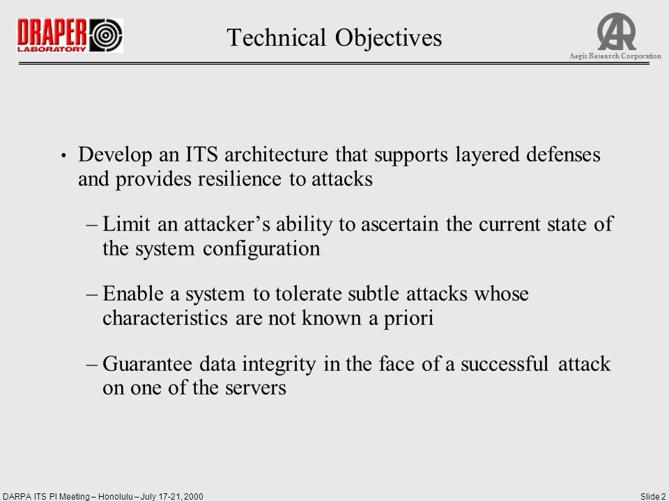 DARPA ITS PI Meeting – Honolulu – July 17-21, 2000Slide 3 Aegis Research Corporation Technical Approach Adapt key concepts from fault-tolerant computing to address subtle attacks that may elude firewalls and algorithms that look for patterns of abnormal behavior –Masking faults so that their effects do not propagate to the system output –Rollback of execution to an uncompromised system state to recover from the effects of a fault –Synchronization to enable voting among redundant copies of data Incorporate these concepts in an ITS composed largely of untrusted unmodified COTS servers and databases augmented by a small set of trusted components Test these concepts in a series of phased experiments