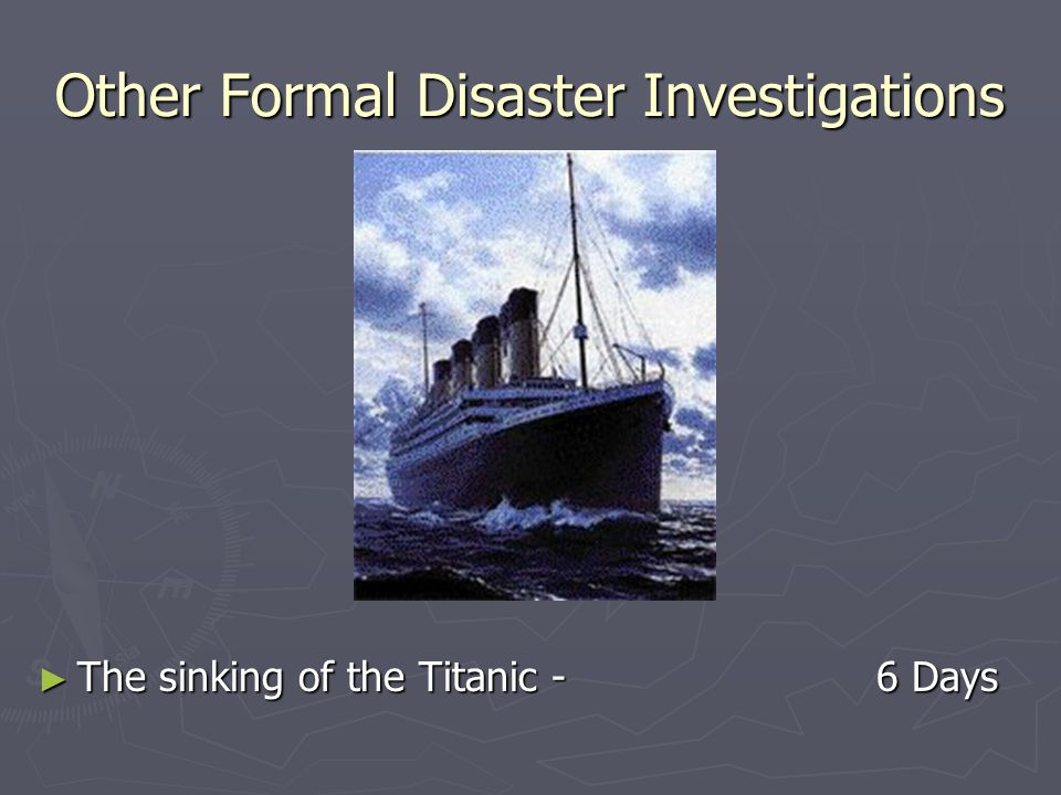Other Formal Disaster Investigations ► The sinking of the Titanic - 6 Days