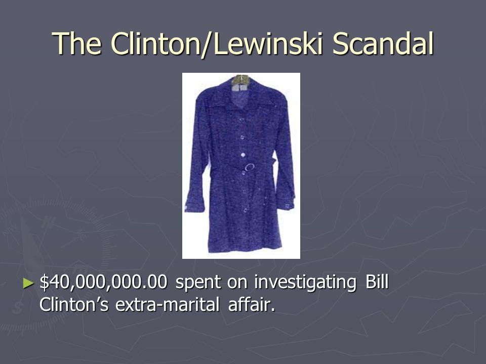 The Clinton/Lewinski Scandal ► $40,000,000.00 spent on investigating Bill Clinton's extra-marital affair.