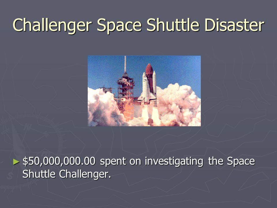 Challenger Space Shuttle Disaster ► $50,000,000.00 spent on investigating the Space Shuttle Challenger.