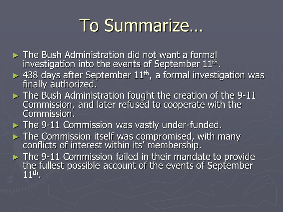 To Summarize… ► The Bush Administration did not want a formal investigation into the events of September 11 th. ► 438 days after September 11 th, a fo