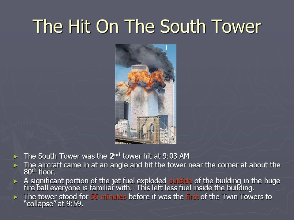 The Hit On The South Tower ► The South Tower was the 2 nd tower hit at 9:03 AM ► The aircraft came in at an angle and hit the tower near the corner at