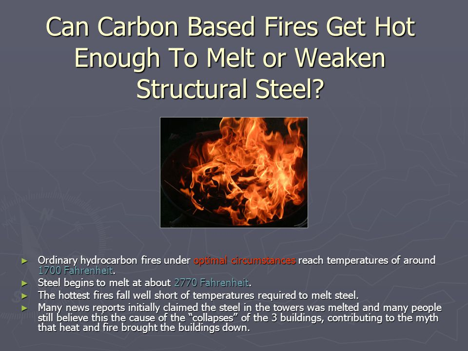 Can Carbon Based Fires Get Hot Enough To Melt or Weaken Structural Steel? ► Ordinary hydrocarbon fires under optimal circumstances reach temperatures