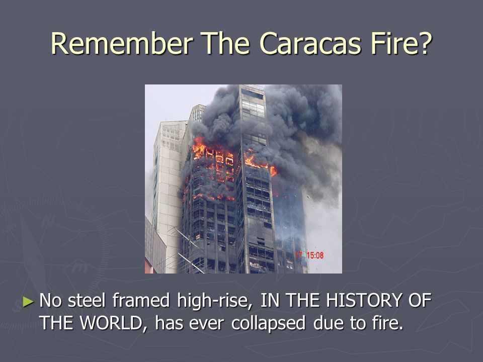 Remember The Caracas Fire? ► No steel framed high-rise, IN THE HISTORY OF THE WORLD, has ever collapsed due to fire.