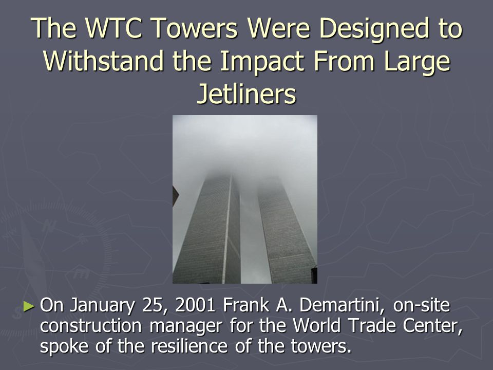 The WTC Towers Were Designed to Withstand the Impact From Large Jetliners ► On January 25, 2001 Frank A. Demartini, on-site construction manager for t