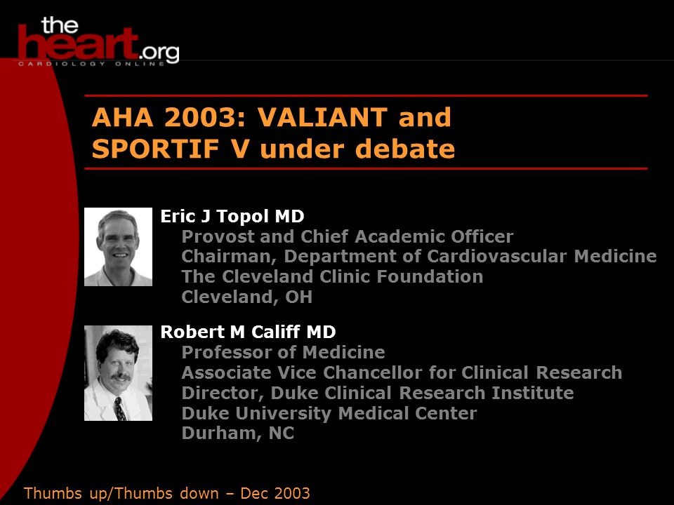 Thumbs up/Thumbs down – Dec 2003 AHA 2003: VALIANT and SPORTIF V under debate Eric J Topol MD Provost and Chief Academic Officer Chairman, Department of Cardiovascular Medicine The Cleveland Clinic Foundation Cleveland, OH Robert M Califf MD Professor of Medicine Associate Vice Chancellor for Clinical Research Director, Duke Clinical Research Institute Duke University Medical Center Durham, NC