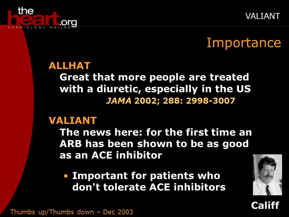 Thumbs up/Thumbs down – Dec 2003 Importance ALLHAT Great that more people are treated with a diuretic, especially in the US JAMA 2002; 288: 2998-3007 VALIANT The news here: for the first time an ARB has been shown to be as good as an ACE inhibitor Important for patients who don t tolerate ACE inhibitors Califf VALIANT