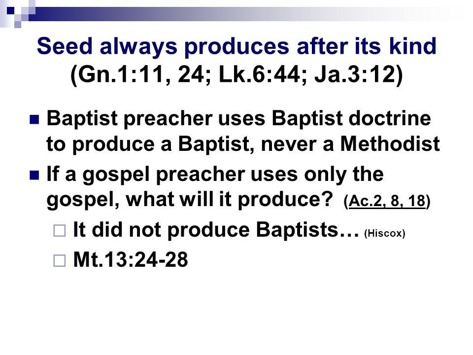 Seed always produces after its kind (Gn.1:11, 24; Lk.6:44; Ja.3:12) Baptist preacher uses Baptist doctrine to produce a Baptist, never a Methodist If