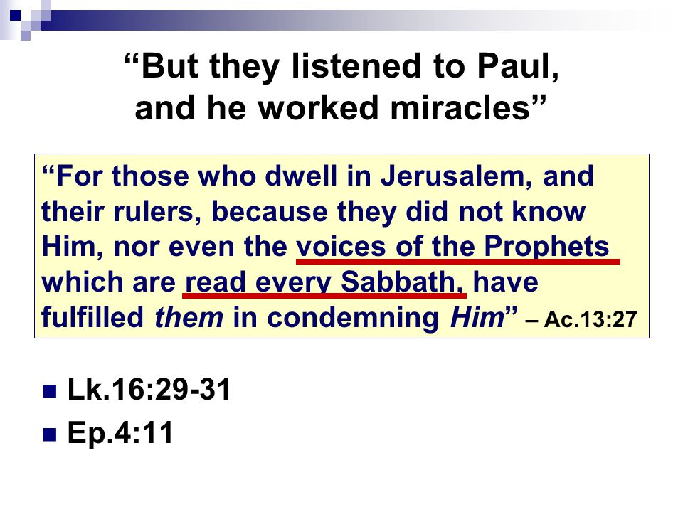 But they listened to Paul, and he worked miracles Lk.16:29-31 Ep.4:11 For those who dwell in Jerusalem, and their rulers, because they did not know Him, nor even the voices of the Prophets which are read every Sabbath, have fulfilled them in condemning Him – Ac.13:27