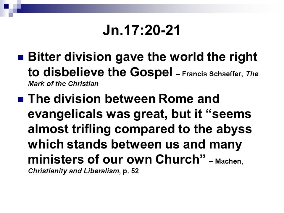 Jn.17:20-21 Bitter division gave the world the right to disbelieve the Gospel – Francis Schaeffer, The Mark of the Christian The division between Rome and evangelicals was great, but it seems almost trifling compared to the abyss which stands between us and many ministers of our own Church – Machen, Christianity and Liberalism, p.