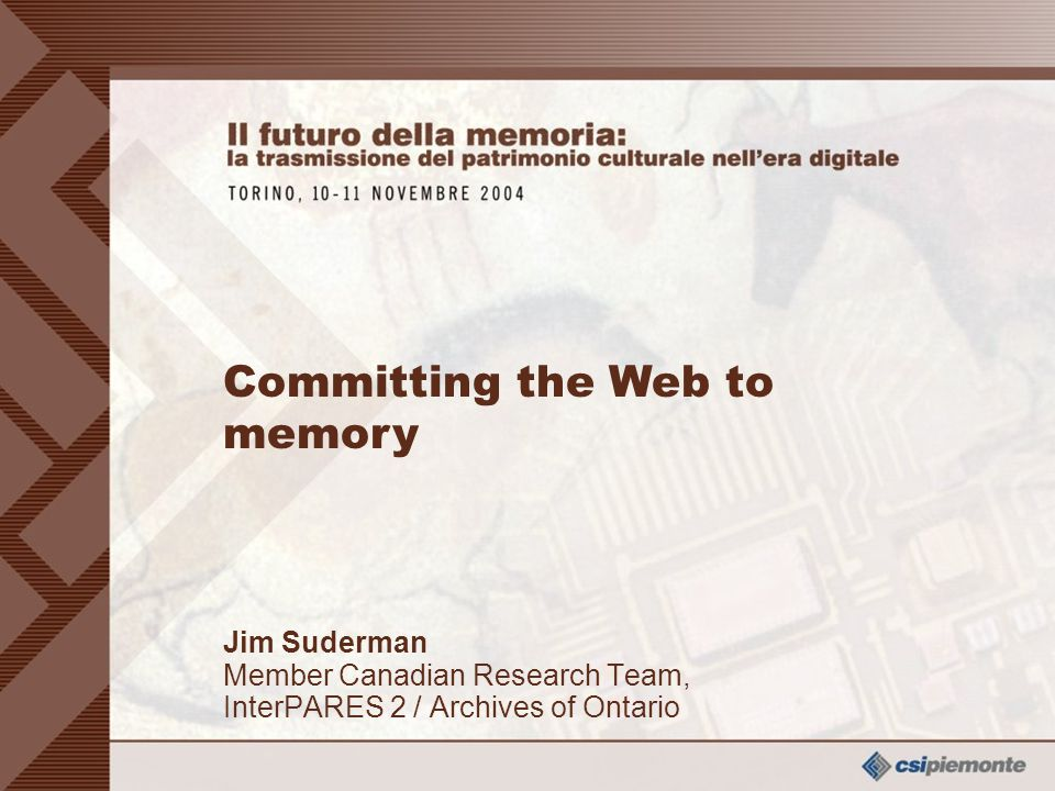 0 Jim Suderman Member Canadian Research Team, InterPARES 2 / Archives of Ontario Jim Suderman Member Canadian Research Team, InterPARES 2 / Archives of Ontario Committing the Web to memory