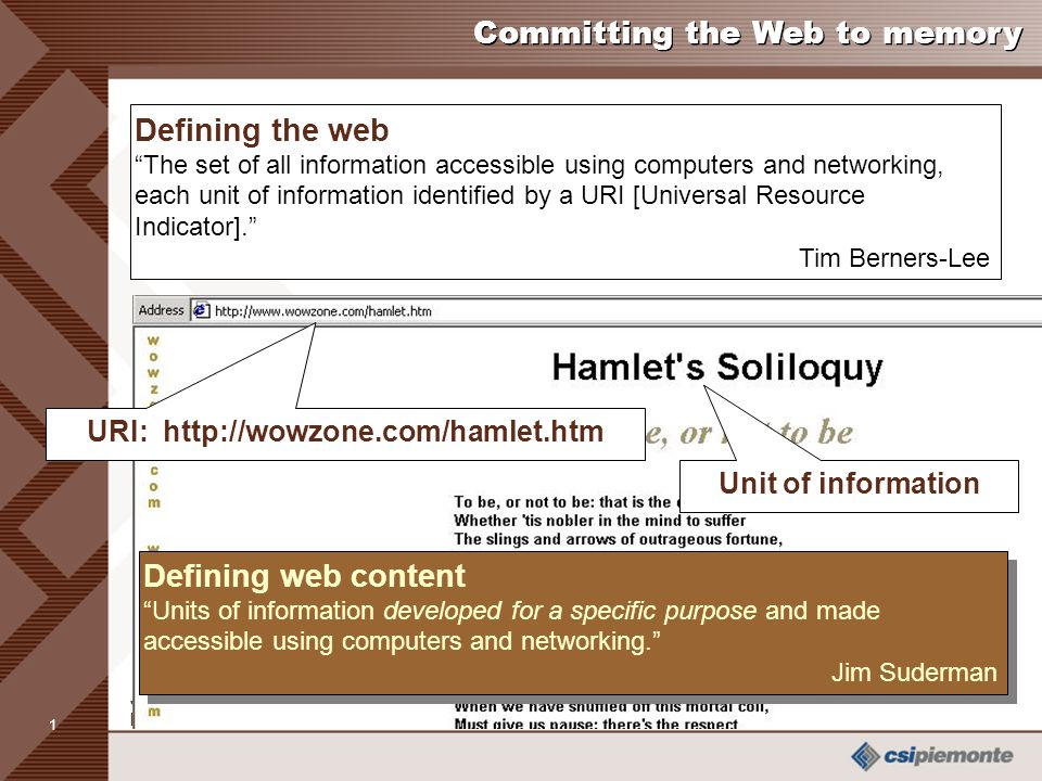 1 Jim Suderman Member Canadian Research Team, InterPARES 2 / Archives of Ontario Unit of information URI: http://wowzone.com/hamlet.htm Committing the Web to memory Defining the web The set of all information accessible using computers and networking, each unit of information identified by a URI [Universal Resource Indicator]. Tim Berners-Lee Defining web content Units of information developed for a specific purpose and made accessible using computers and networking. Jim Suderman Defining web content Units of information developed for a specific purpose and made accessible using computers and networking. Jim Suderman