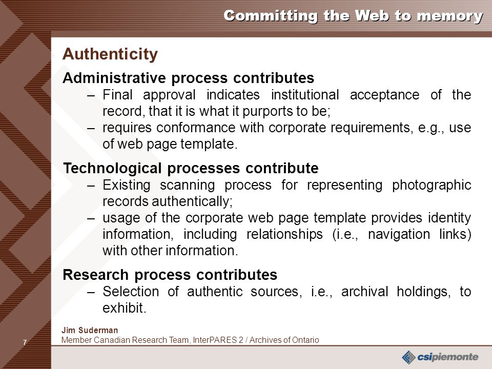 7 Jim Suderman Member Canadian Research Team, InterPARES 2 / Archives of Ontario Committing the Web to memory Authenticity Administrative process contributes –Final approval indicates institutional acceptance of the record, that it is what it purports to be; –requires conformance with corporate requirements, e.g., use of web page template.