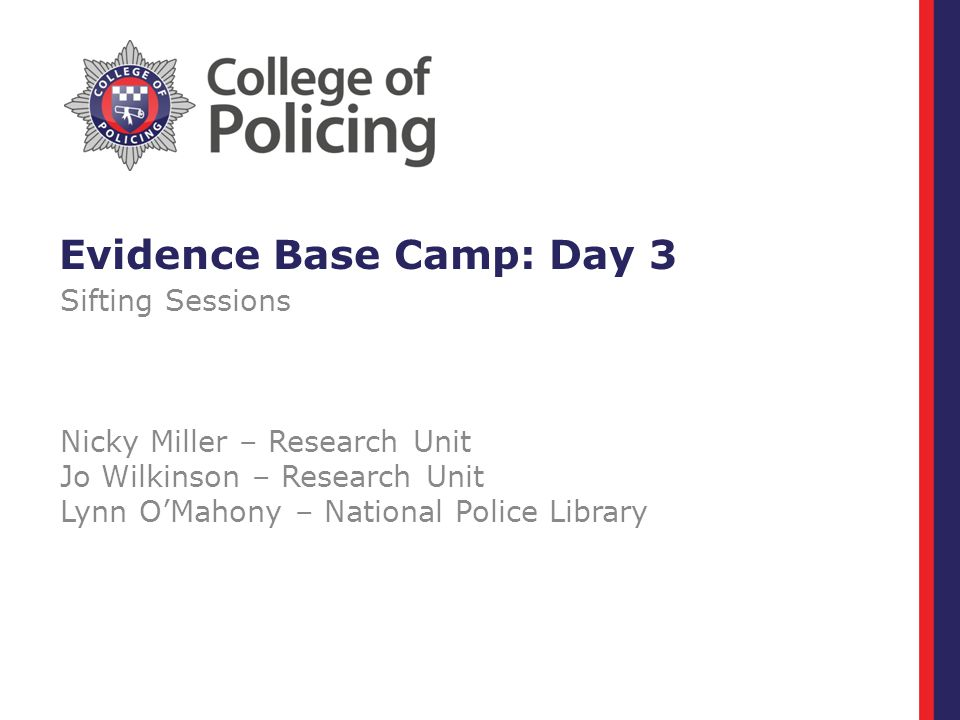 Evidence Base Camp: Day 3 Sifting Sessions Nicky Miller – Research Unit Jo Wilkinson – Research Unit Lynn O'Mahony – National Police Library