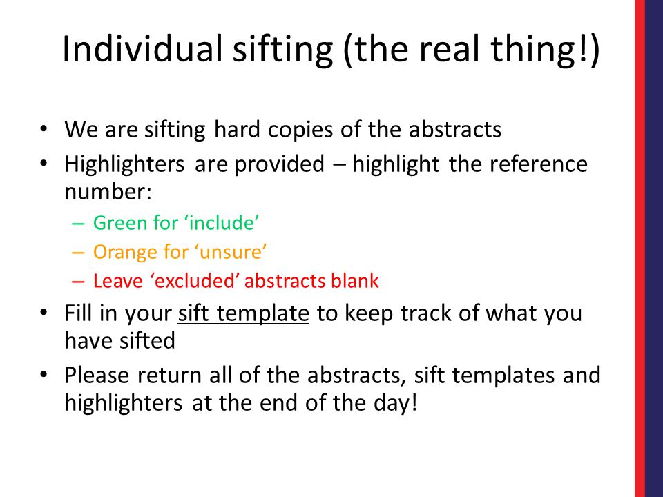 Individual sifting (the real thing!) We are sifting hard copies of the abstracts Highlighters are provided – highlight the reference number: – Green for 'include' – Orange for 'unsure' – Leave 'excluded' abstracts blank Fill in your sift template to keep track of what you have sifted Please return all of the abstracts, sift templates and highlighters at the end of the day!