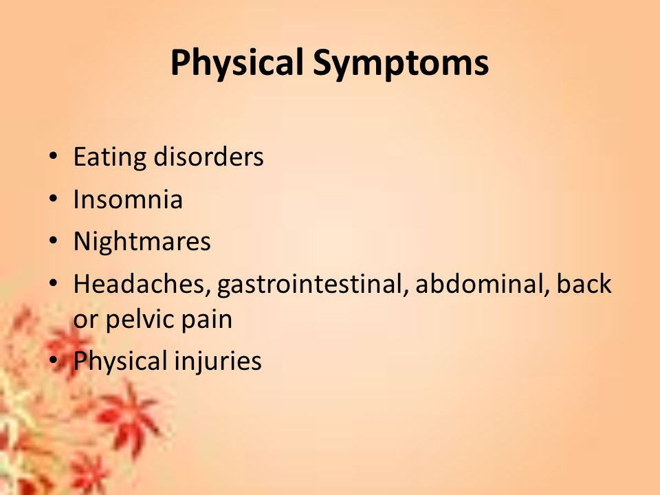 Physical Symptoms Eating disorders Insomnia Nightmares Headaches, gastrointestinal, abdominal, back or pelvic pain Physical injuries