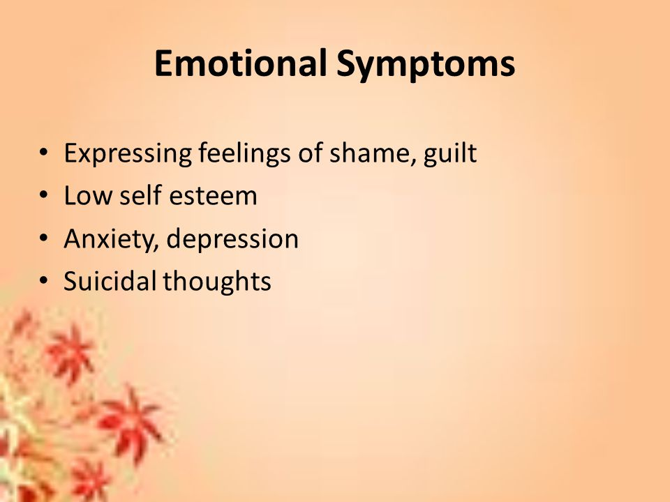 Emotional Symptoms Expressing feelings of shame, guilt Low self esteem Anxiety, depression Suicidal thoughts