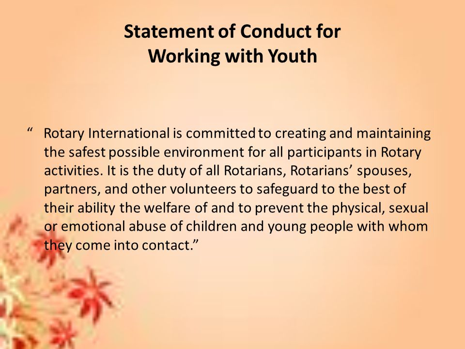 Statement of Conduct for Working with Youth Rotary International is committed to creating and maintaining the safest possible environment for all participants in Rotary activities.