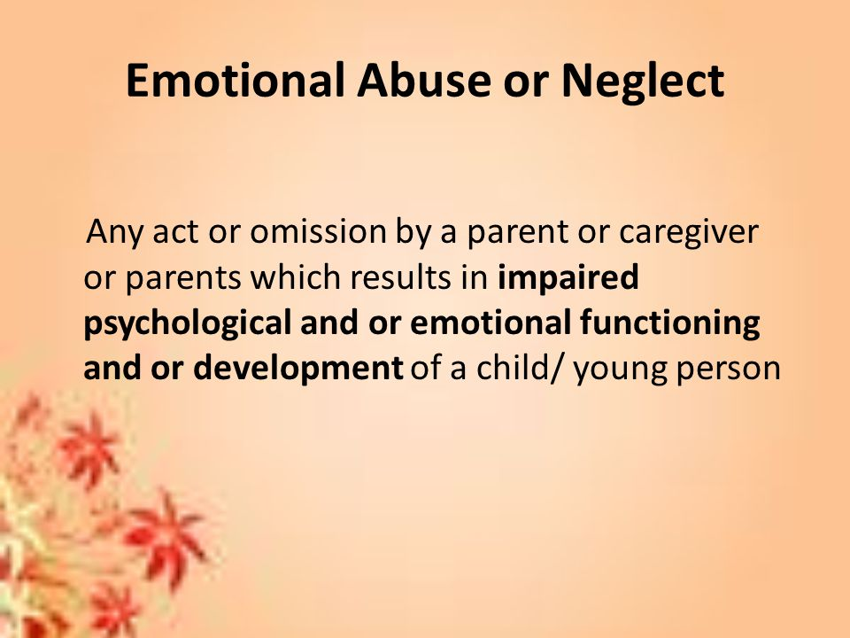 Emotional Abuse or Neglect Any act or omission by a parent or caregiver or parents which results in impaired psychological and or emotional functioning and or development of a child/ young person