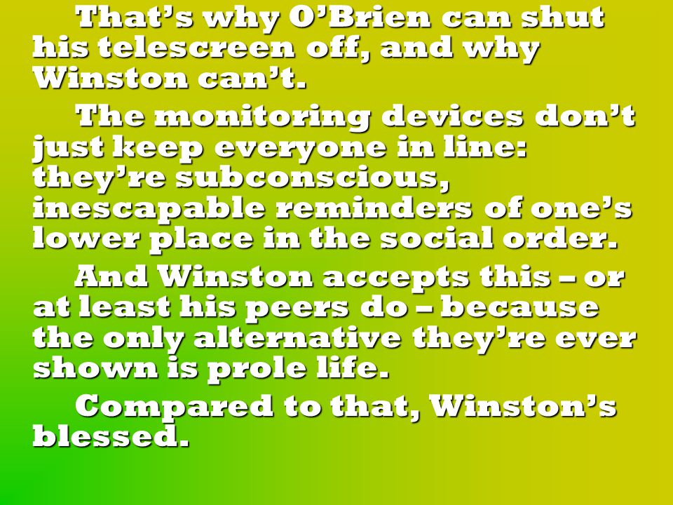 That's why O'Brien can shut his telescreen off, and why Winston can't.