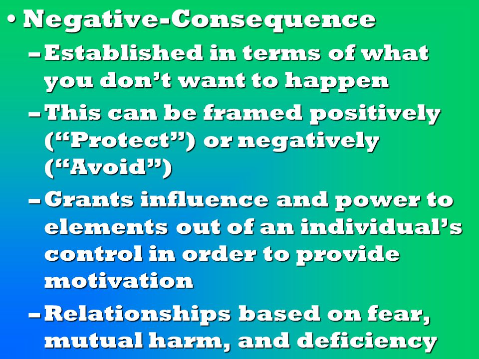 Negative-ConsequenceNegative-Consequence –Established in terms of what you don't want to happen –This can be framed positively ( Protect ) or negatively ( Avoid ) –Grants influence and power to elements out of an individual's control in order to provide motivation –Relationships based on fear, mutual harm, and deficiency